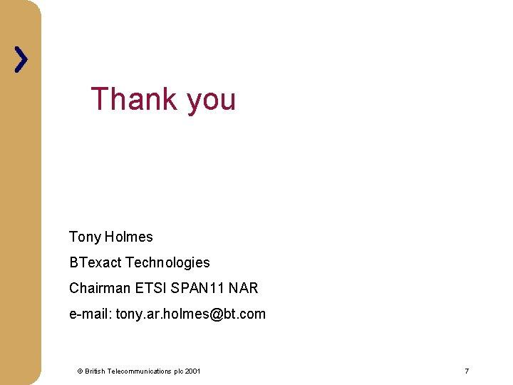 Thank you Tony Holmes BTexact Technologies Chairman ETSI SPAN 11 NAR e-mail: tony. ar.
