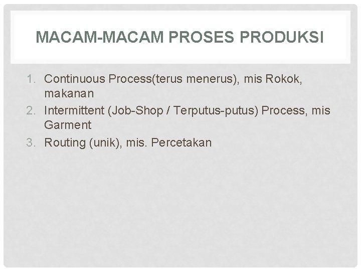MACAM-MACAM PROSES PRODUKSI 1. Continuous Process(terus menerus), mis Rokok, makanan 2. Intermittent (Job-Shop /