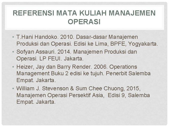 REFERENSI MATA KULIAH MANAJEMEN OPERASI • T. Hani Handoko. 2010. Dasar-dasar Manajemen Produksi dan