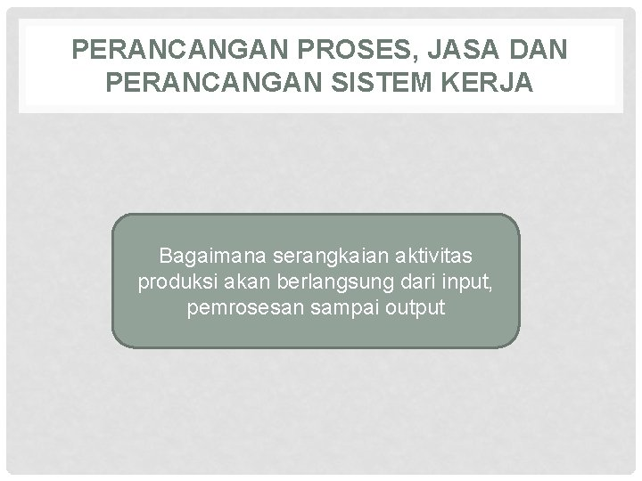 PERANCANGAN PROSES, JASA DAN PERANCANGAN SISTEM KERJA Bagaimana serangkaian aktivitas produksi akan berlangsung dari