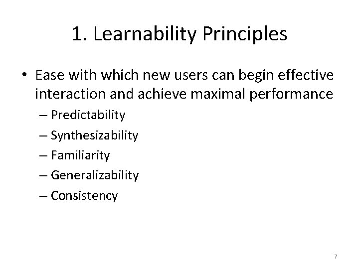 1. Learnability Principles • Ease with which new users can begin effective interaction and