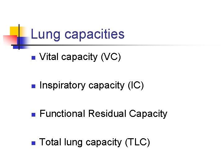 Lung capacities n Vital capacity (VC) n Inspiratory capacity (IC) n Functional Residual Capacity