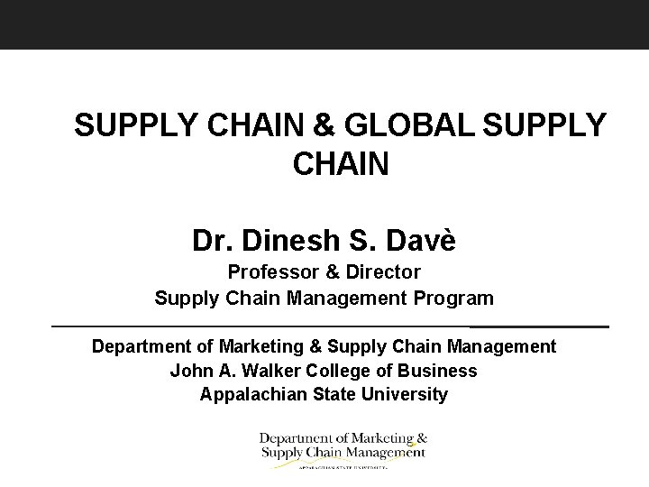SUPPLY CHAIN & GLOBAL SUPPLY CHAIN Dr. Dinesh S. Davè Professor & Director Supply
