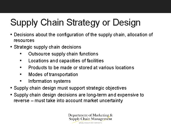Supply Chain Strategy or Design • Decisions about the configuration of the supply chain,