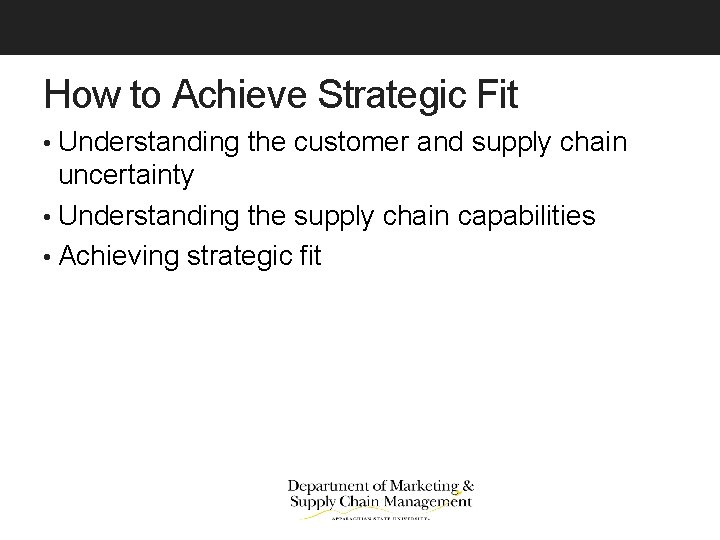 How to Achieve Strategic Fit • Understanding the customer and supply chain uncertainty •