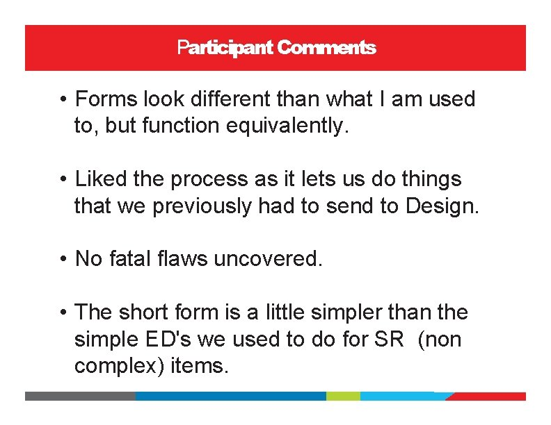 Participant Comments • Forms look different than what I am used to, but function