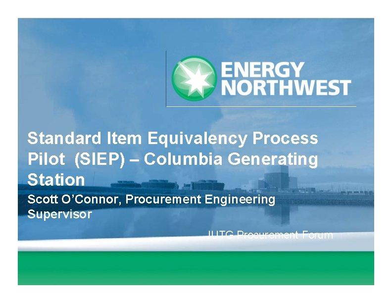 Standard Item Equivalency Process Pilot (SIEP) – Columbia Generating Station Scott O'Connor, Procurement Engineering