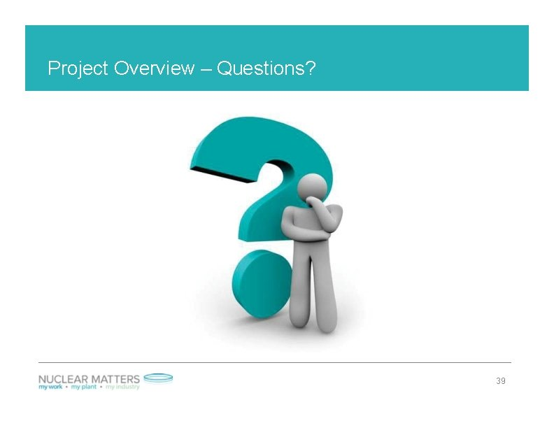 Project Overview – Questions? 39