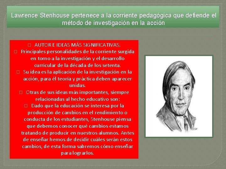 Lawrence Stenhouse pertenece a la corriente pedagógica que defiende el método de investigación en