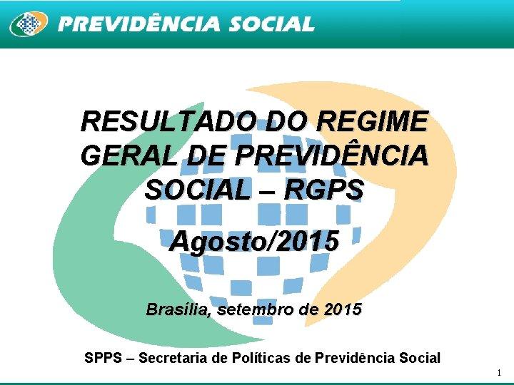 RESULTADO DO REGIME GERAL DE PREVIDÊNCIA SOCIAL – RGPS Agosto/2015 Brasília, setembro de 2015