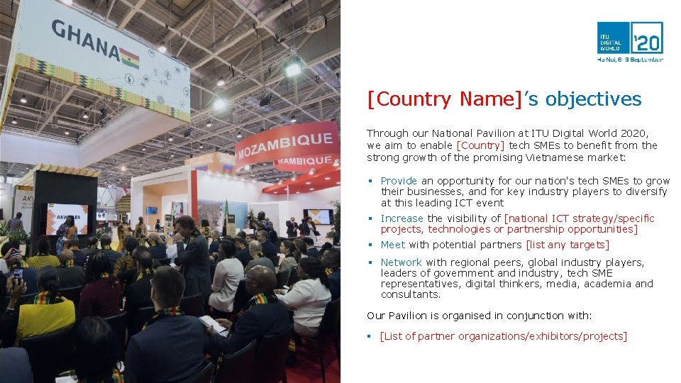 [Country Name]'s objectives Through our National Pavilion at ITU Digital World 2020, we aim