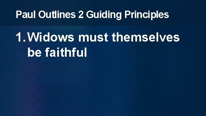 Paul Outlines 2 Guiding Principles 1. Widows must themselves be faithful
