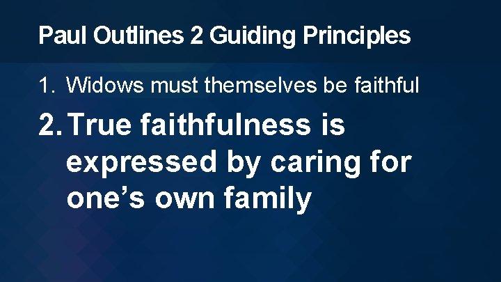 Paul Outlines 2 Guiding Principles 1. Widows must themselves be faithful 2. True faithfulness