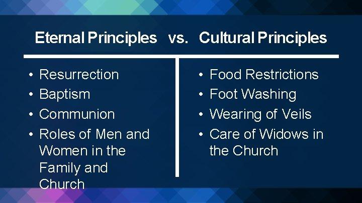 Eternal Principles vs. Cultural Principles • • Resurrection Baptism Communion Roles of Men and