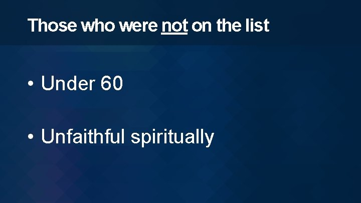 Those who were not on the list • Under 60 • Unfaithful spiritually