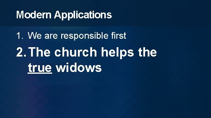 Modern Applications 1. We are responsible first 2. The church helps the true widows