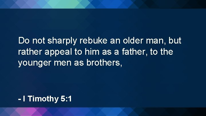 Do not sharply rebuke an older man, but rather appeal to him as a