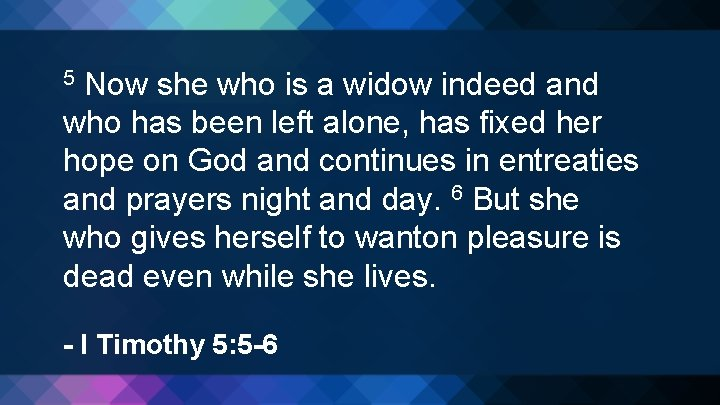 Now she who is a widow indeed and who has been left alone, has