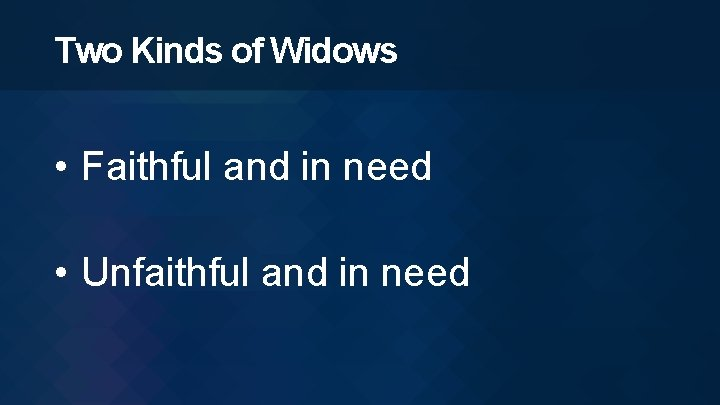 Two Kinds of Widows • Faithful and in need • Unfaithful and in need