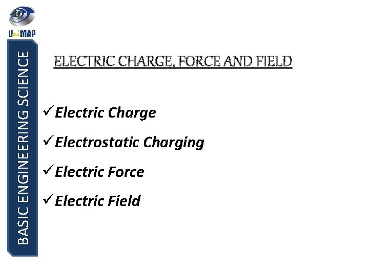 BASIC ENGINEERING SCIENCE ELECTRIC CHARGE, FORCE AND FIELD üElectric Charge üElectrostatic Charging üElectric Force