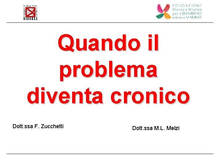 Quando il problema diventa cronico Dott. ssa F. Zucchetti Dott. ssa M. L. Melzi