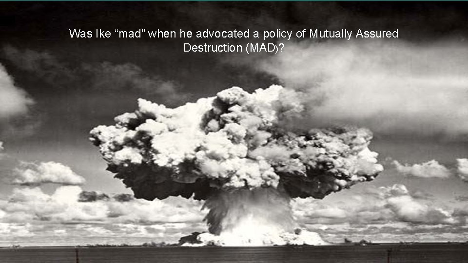"Mutually Assured Destruction Was Ike ""mad"" when he advocated a policy of Mutually Assured"