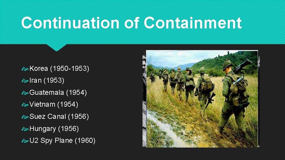 Continuation of Containment Korea (1950 -1953) Iran (1953) Guatemala (1954) Vietnam (1954) Suez Canal
