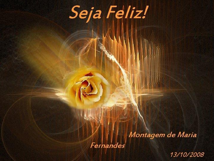 Seja Feliz! Montagem de Maria Fernandes Prado Slides – Cidreira / RS 13/10/2008