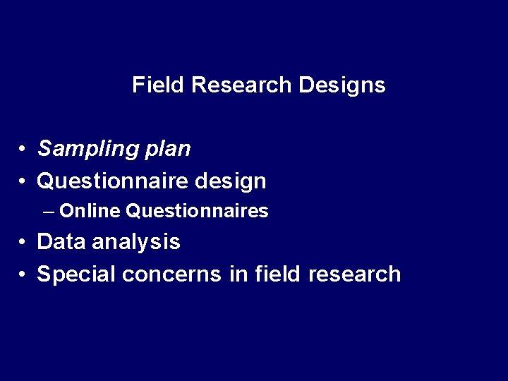 Field Research Designs • Sampling plan • Questionnaire design – Online Questionnaires • Data