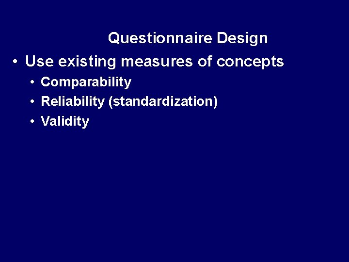 Questionnaire Design • Use existing measures of concepts • Comparability • Reliability (standardization) •