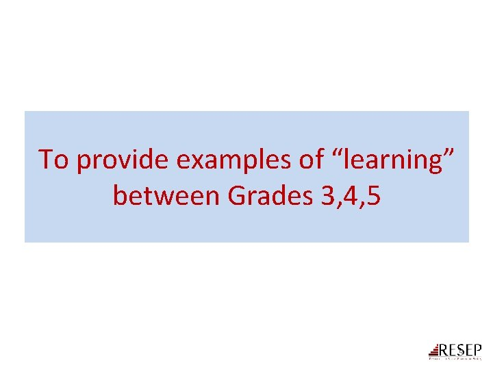 """To provide examples of """"learning"""" between Grades 3, 4, 5 5"""