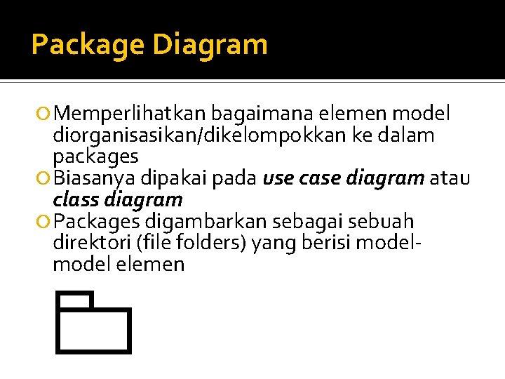 Package Diagram Memperlihatkan bagaimana elemen model diorganisasikan/dikelompokkan ke dalam packages Biasanya dipakai pada use