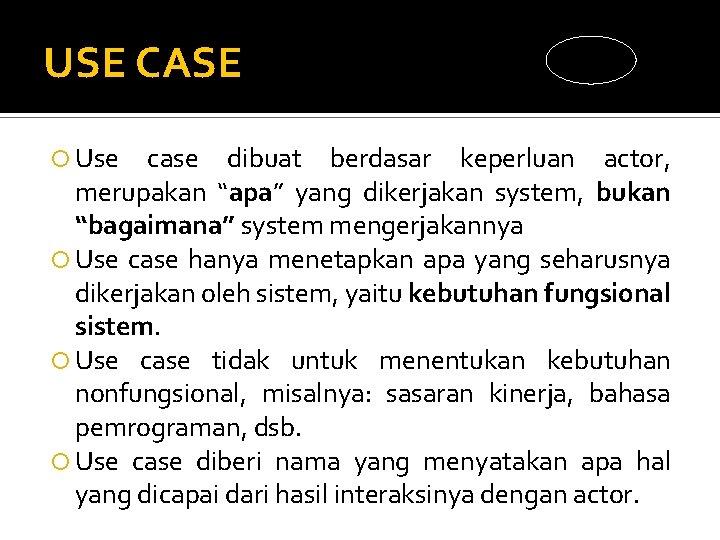 "USE CASE Use case dibuat berdasar keperluan actor, merupakan ""apa"" yang dikerjakan system, bukan"