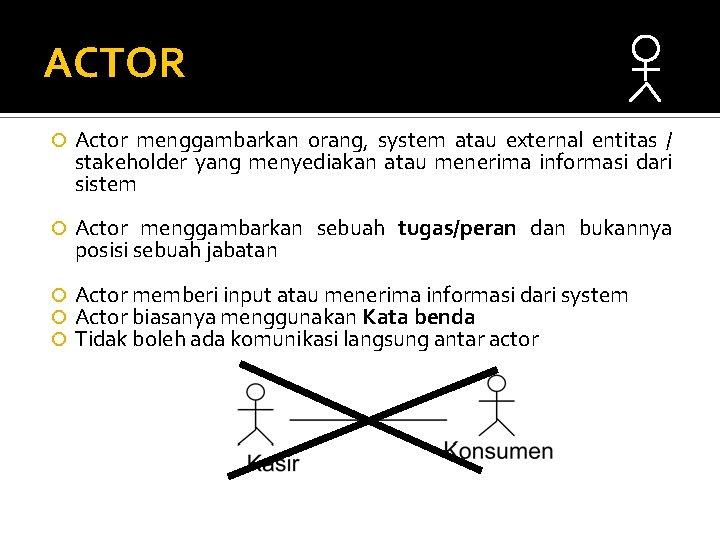ACTOR Actor menggambarkan orang, system atau external entitas / stakeholder yang menyediakan atau menerima
