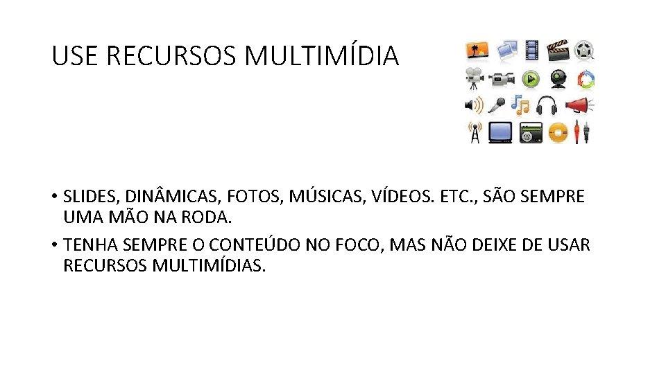 USE RECURSOS MULTIMÍDIA • SLIDES, DIN MICAS, FOTOS, MÚSICAS, VÍDEOS. ETC. , SÃO SEMPRE