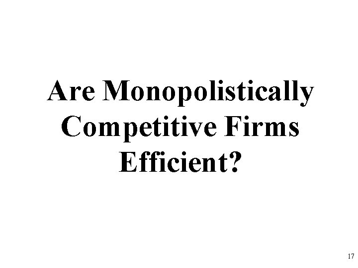 Are Monopolistically Competitive Firms Efficient? 17
