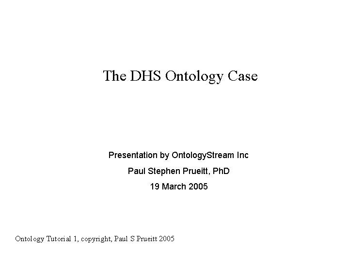 The DHS Ontology Case Presentation by Ontology. Stream Inc Paul Stephen Prueitt, Ph. D