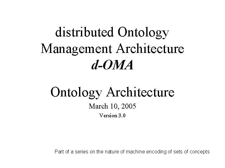 distributed Ontology Management Architecture d-OMA Ontology Architecture March 10, 2005 Version 3. 0 Part