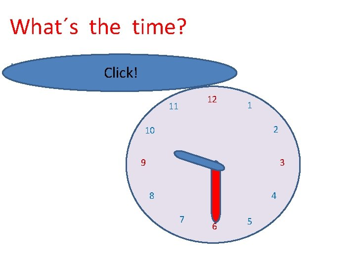 What´s the time? It´s half past nine. Click! 12 11 1 2 10 9