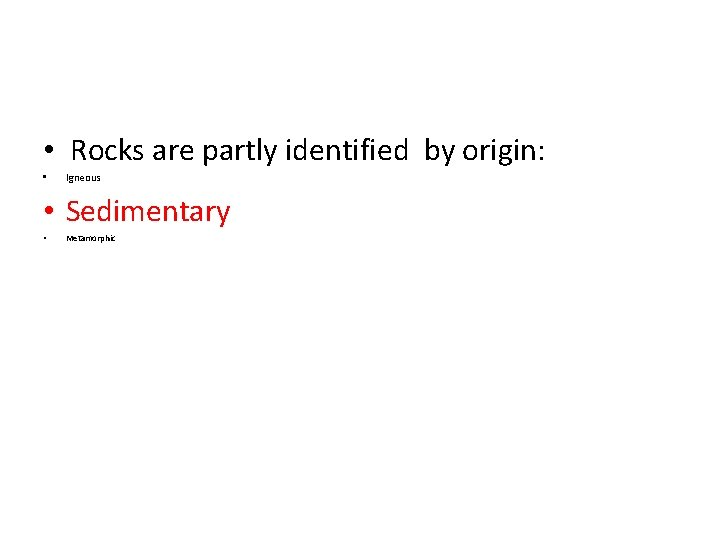 • Rocks are partly identified by origin: • Igneous • Sedimentary • Metamorphic
