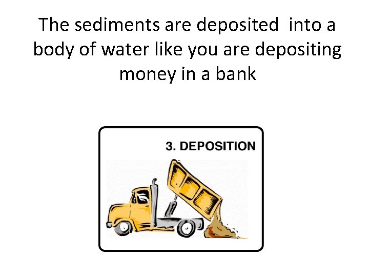 The sediments are deposited into a body of water like you are depositing money