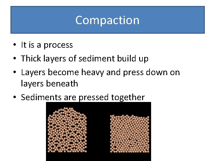 Compaction • It is a process • Thick layers of sediment build up •