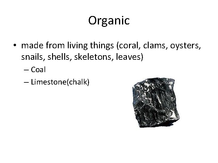 Organic • made from living things (coral, clams, oysters, snails, shells, skeletons, leaves) –
