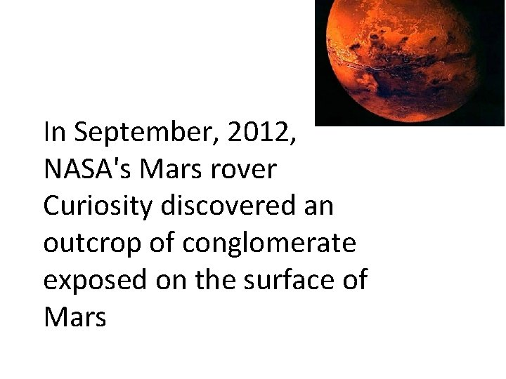 In September, 2012, NASA's Mars rover Curiosity discovered an outcrop of conglomerate exposed on