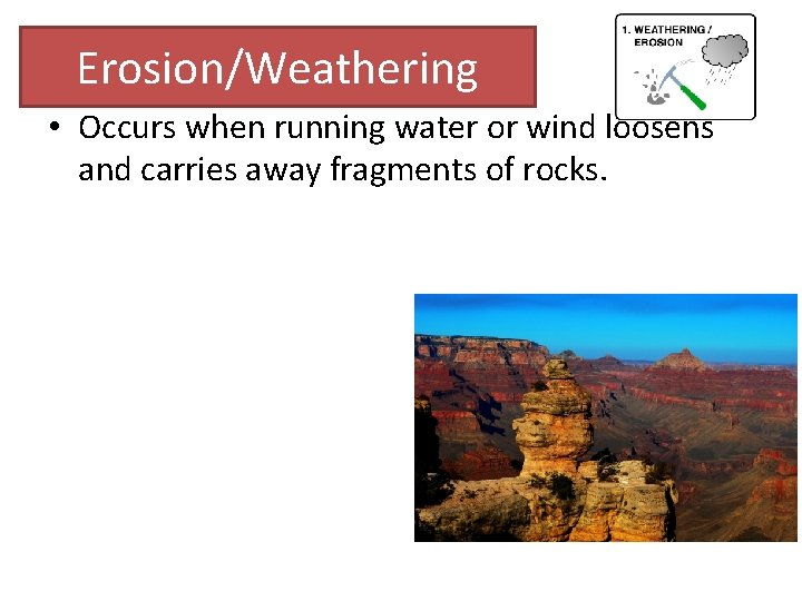 Erosion/Weathering • Occurs when running water or wind loosens and carries away fragments of