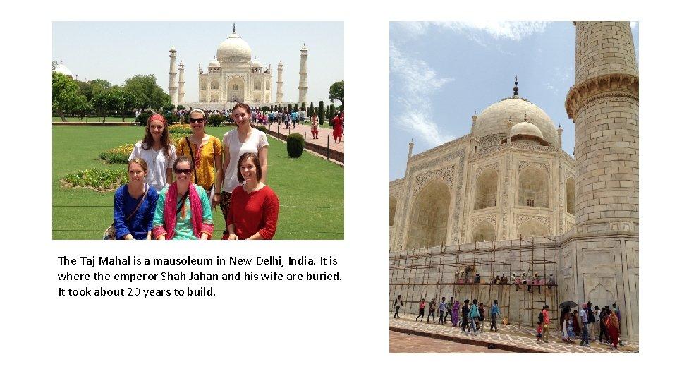 The Taj Mahal is a mausoleum in New Delhi, India. It is where the