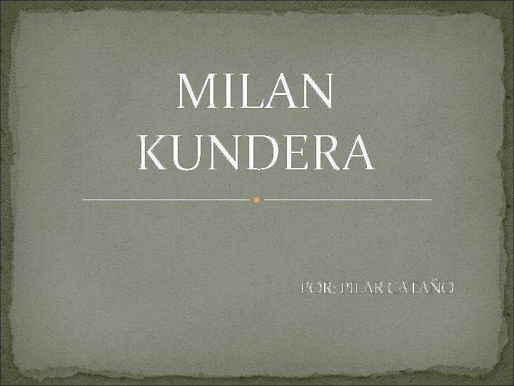 MILAN KUNDERA POR: PILAR CATAÑO