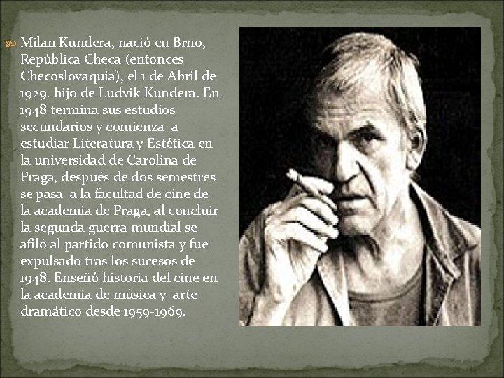 Milan Kundera, nació en Brno, República Checa (entonces Checoslovaquia), el 1 de Abril