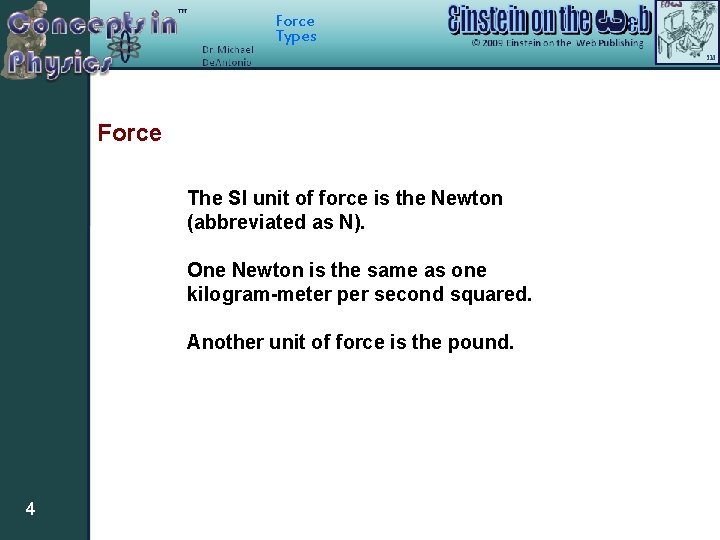 Force Types Force The SI unit of force is the Newton (abbreviated as N).