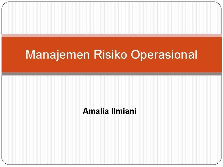 Manajemen Risiko Operasional Amalia Ilmiani